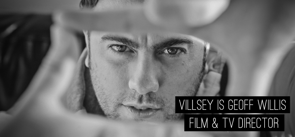 Villsey is Geoff WIllis Film and TV Director